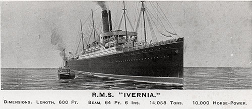 RMS Ivernia Dimensions: Length, 600 Feet.- Beam, 64 Feet, 6 Inches, 14,058 Tons 10,000 Horse-Power.